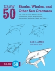 Draw 50 Sharks, Whales, and Other Sea Creatures : The Step-by-Step Way to Draw Great White Sharks, Killer Whales, Barracudas, Seahorses, Seals, and More... - Book