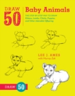 Draw 50 Baby Animals : The Step-by-Step Way to Draw Kittens, Lambs, Chicks, Puppies, and Other Adorable Offspring - Book