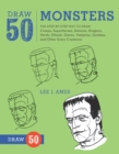 Draw 50 Monsters : The Step-by-Step Way to Draw Creeps, Superheroes, Demons, Dragons, Nerds, Ghouls, Giants, Vampires, Zombies, and Other Scary Creatures - Book