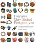 Polymer Clay Global Perspectives : Emerging Ideas and Techniques from 125 International Artists - eBook