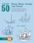 Draw 50 Boats, Ships, Trucks, And Trains : The Step-by-Step Way to Draw Submarines, Sailboats, Dump Trucks, Locomotives, and Much More... - Book