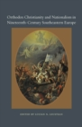 Orthodox Christianity and Nationalism in Nineteenth-Century Southeastern Europe - eBook