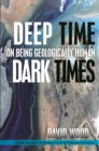Deep Time, Dark Times : On Being Geologically Human - Book