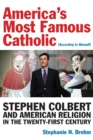 America's Most Famous Catholic (According to Himself) : Stephen Colbert and American Religion in the Twenty-First Century - Book