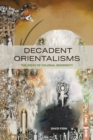 Decadent Orientalisms : The Decay of Colonial Modernity - Book
