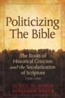 Politicizing the Bible : The Roots of Historical Criticism and the Secularization of Scripture 1300-1700 - Book
