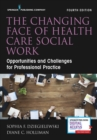 The Changing Face of Health Care Social Work, Fourth Edition : Opportunities and Challenges for Professional Practice - eBook