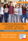 Cognitive Behavioral Therapy in K-12 School Settings : A Practitioner's Workbook - Book