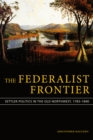 The Federalist Frontier : Settler Politics in the Old Northwest, 1783-1840 - eBook