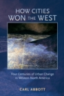 How Cities Won the West : Four Centuries of Urban Change in Western North America - eBook