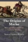 The Origins of Macho : Men and Masculinity in Colonial Mexico - Book