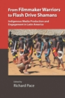 From Filmmaker Warriors to Flash Drive Shamans : Indigenous Media Production and Engagement in Latin America - Book