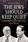 The Jews Should Keep Quiet : Franklin D. Roosevelt, Rabbi Stephen S. Wise, and the Holocaust - eBook