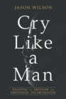 Cry Like a Man : Fighting for Freedom from Emotional Incarceration - eBook