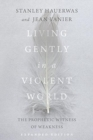 Living Gently in a Violent World : The Prophetic Witness of Weakness - Book