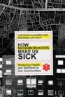 How Neighborhoods Make Us Sick : Restoring Health and Wellness to Our Communities - Book