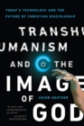 Transhumanism and the Image of God : Today's Technology and the Future of Christian Discipleship - Book