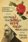 George MacDonald in the Age of Miracles : Incarnation, Doubt, and Reenchantment - Book