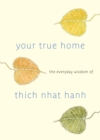 Your True Home : The Everyday Wisdom of Thich Nhat Hanh: 365 days of practical, powerful teaching s from the beloved Zen teacher - eBook