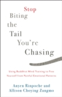 Stop Biting the Tail You're Chasing : Using Buddhist Mind Training to Free Yourself from Painful Emotional Patterns - eBook