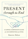Present through the End : A Caring Companion's Guide for Accompanying the Dying - eBook
