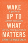 Wake Up to What Matters : A Guide to Tibetan Buddhism for the Next Generation - eBook