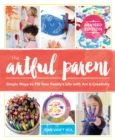 The Artful Parent : Simple Ways to Fill Your Family's Life with Art and Creativity - eBook