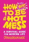 How Not to Be a Hot Mess : A Survival Guide for Modern Life - eBook
