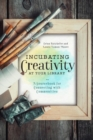 Incubating Creativity at Your Library: A Sourcebook for Connecting with Communities : A Sourcebook for Connecting with Communities - Book