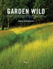 Garden Wild : Wildflower Meadows, Prairie-Style Plantings, Rockeries, Ferneries, and other Sustainable Designs Inspired by Nature - Book