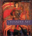 Crusader Art : The Art of the Crusaders in the Holy Land, 1099-1291 - Book