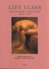 Life Class : The Academic Male Nude, 1820-1920 - Book
