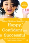 What Children Need to Be Happy, Confident and Successful : Step by Step Positive Psychology to Help Children Flourish - eBook