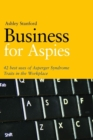 Business for Aspies : 42 Best Practices for Using Asperger Syndrome Traits at Work Successfully - eBook