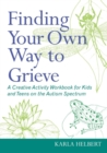 Finding Your Own Way to Grieve : A Creative Activity Workbook for Kids and Teens on the Autism Spectrum - eBook