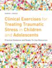 Clinical Exercises for Treating Traumatic Stress in Children and Adolescents : Practical Guidance and Ready-to-use Resources - eBook