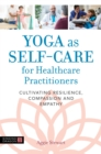 Yoga as Self-Care for Healthcare Practitioners : Cultivating Resilience, Compassion, and Empathy - eBook