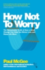 How Not To Worry : The Remarkable Truth of How a Small Change Can Help You Stress Less and Enjoy Life More - Book
