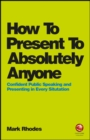 How To Present To Absolutely Anyone : Confident Public Speaking and Presenting in Every Situation - Book