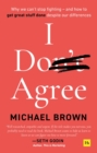I Don't Agree : Why we can't stop fighting - and how to get great stuff done despite our differences - Book