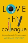 Love Thy Colleague : Being Authentically Christian at Work - eBook