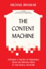 The Content Machine : Towards a Theory of Publishing from the Printing Press to the Digital Network - eBook