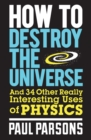 How to Destroy the Universe : And 34 Other Really Interesting Uses of Physics - eBook