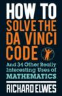 How to Solve the Da Vinci Code : And 34 other really interesting uses of mathematics - eBook