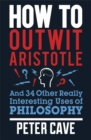 How to Outwit Aristotle : And 34 Other Really Interesting Uses of Philosophy - Book