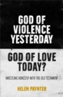 God of Violence Yesterday, God of Love Today? : Wrestling honestly with the Old Testament - Book