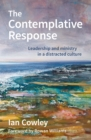 The Contemplative Response : Leadership and ministry in a distracted culture - Book