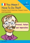 You Mean I Have to Do This!? Present, Future and Imperative : Practise French Grammar - Volume 1 - Book