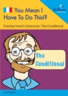 You Mean I Have to Do This!? the Conditional : Practise French Grammar - Volume 6 - Book