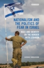 Nationalism and the Politics of Fear in Israel : Race and Identity on the Border with Lebanon - eBook